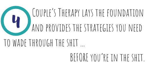 Couple's therapy lays the foundation and provides the strategies you need to wade through the shit, before you are in the shit.